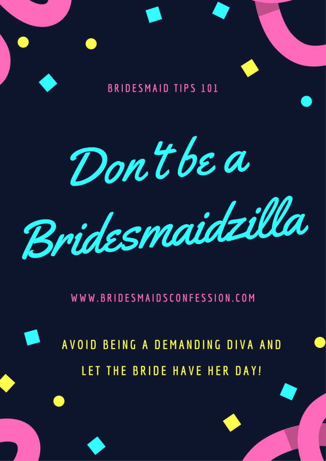 Don't be a Bridesmaidzilla. Avoid being a demanding diva and let the bride have her day. Horror stories from bridesmaidsconfession.com